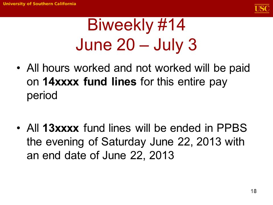 Biweekly #14 June 20 – July 3 All hours worked and not worked will be paid on 14xxxx fund lines for this entire pay period All 13xxxx fund lines will