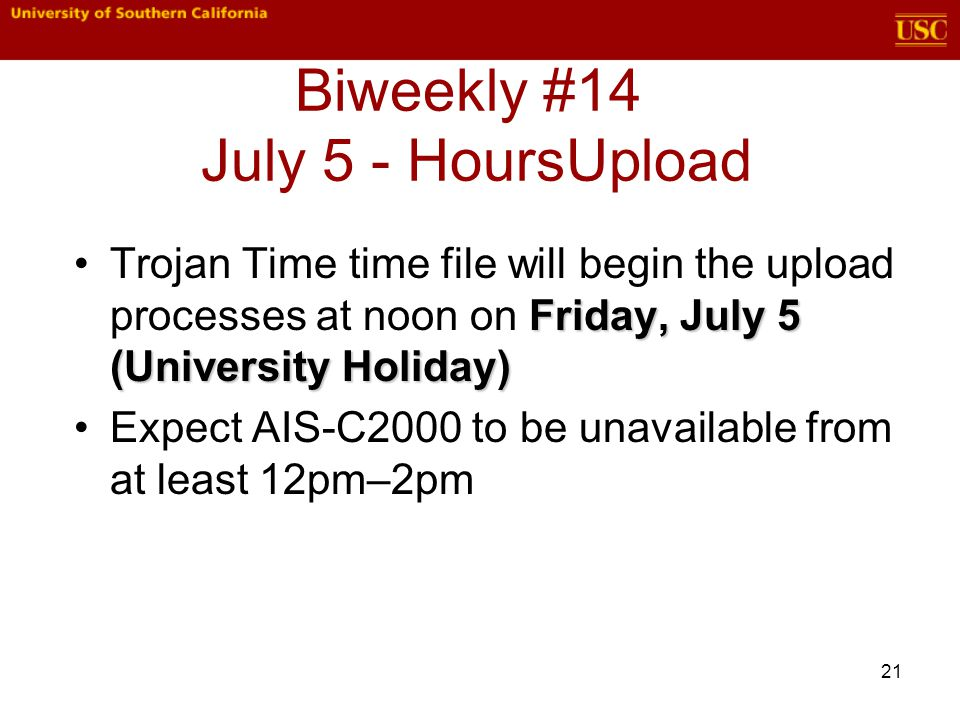21 Biweekly #14 July 5 - HoursUpload Friday, July 5 (University Holiday)Trojan Time time file will begin the upload processes at noon on Friday, July