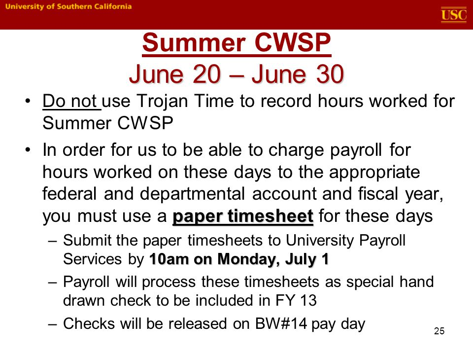 25 Do not use Trojan Time to record hours worked for Summer CWSP paper timesheetIn order for us to be able to charge payroll for hours worked on these