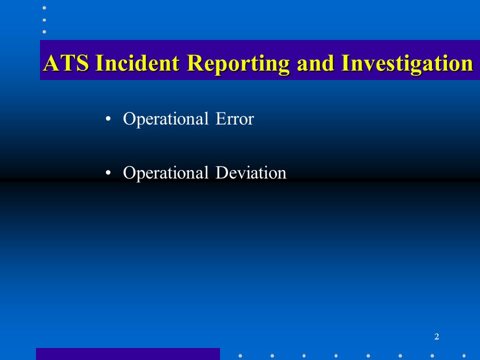3 ATS Incident Reporting and Investigation Reporting Suspected Events Preliminary Investigation Investigation Teams Controller Decertification Final OE Report Follow-Up from Investigation