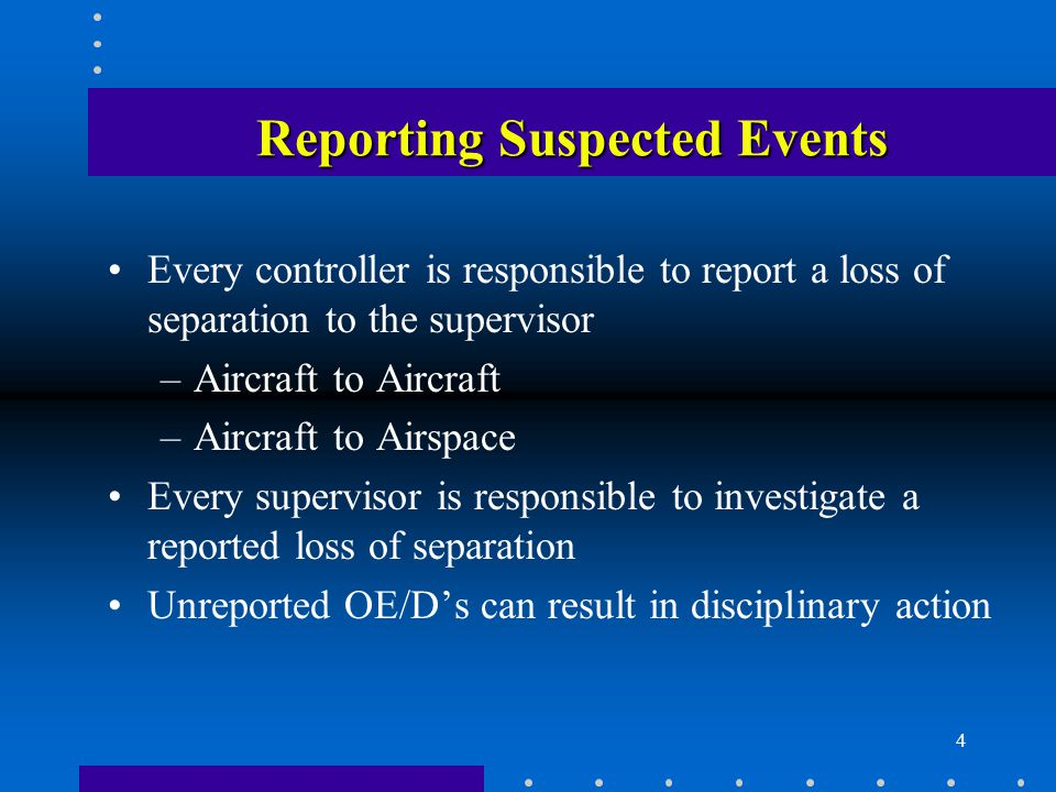 4 Reporting Suspected Events Every controller is responsible to report a loss of separation to the supervisor –Aircraft to Aircraft –Aircraft to Airspace Every supervisor is responsible to investigate a reported loss of separation Unreported OE/D's can result in disciplinary action