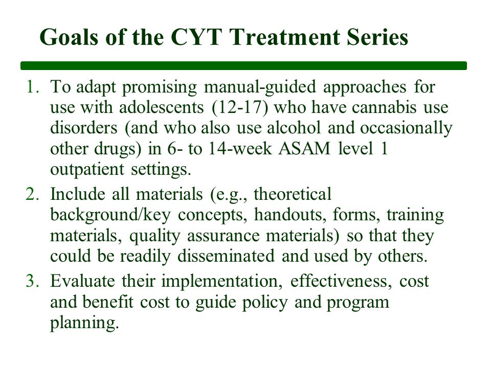 Goals of the CYT Treatment Series 1.To adapt promising manual-guided approaches for use with adolescents (12-17) who have cannabis use disorders (and who also use alcohol and occasionally other drugs) in 6- to 14-week ASAM level 1 outpatient settings.