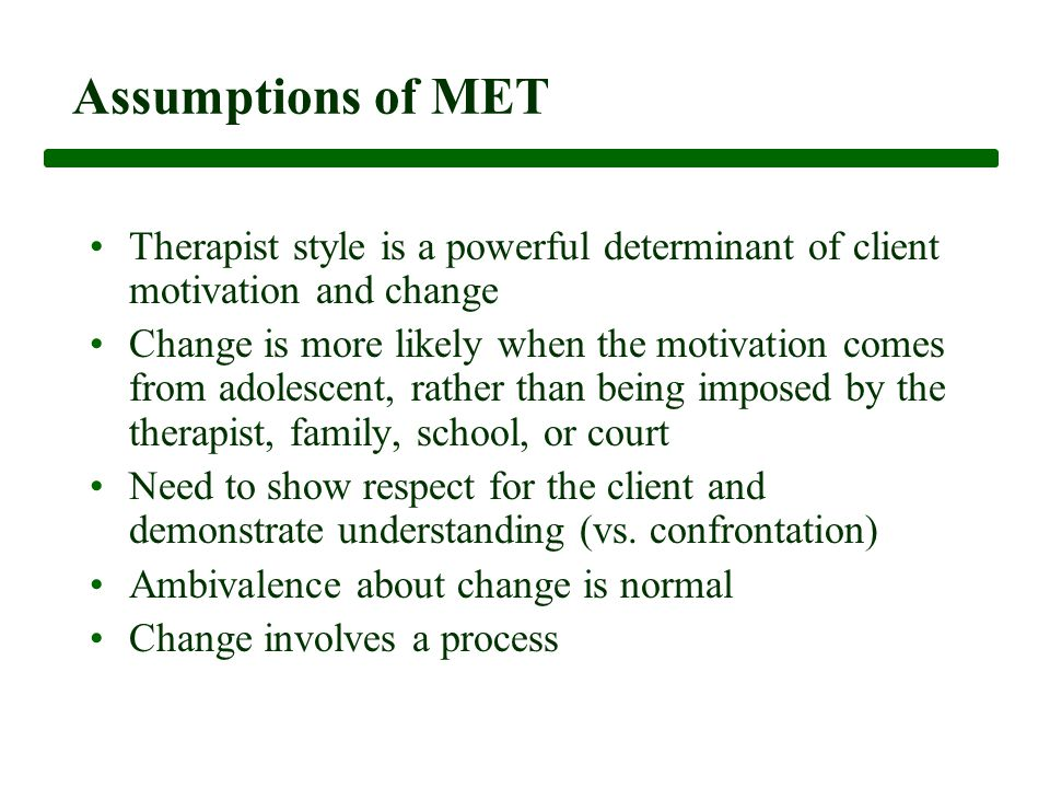 Assumptions of MET Therapist style is a powerful determinant of client motivation and change Change is more likely when the motivation comes from adolescent, rather than being imposed by the therapist, family, school, or court Need to show respect for the client and demonstrate understanding (vs.