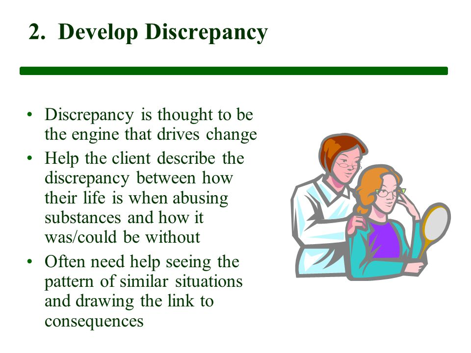 2. Develop Discrepancy Discrepancy is thought to be the engine that drives change Help the client describe the discrepancy between how their life is w