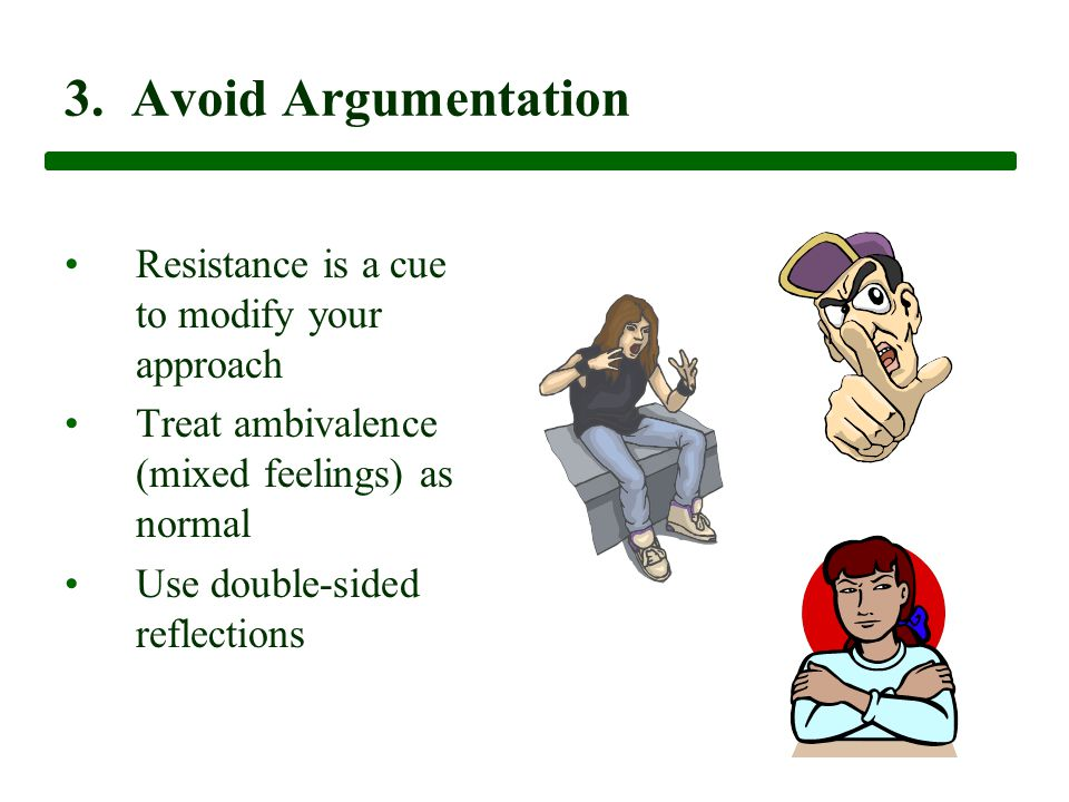 3. Avoid Argumentation Resistance is a cue to modify your approach Treat ambivalence (mixed feelings) as normal Use double-sided reflections