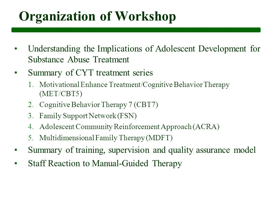 Organization of Workshop Understanding the Implications of Adolescent Development for Substance Abuse Treatment Summary of CYT treatment series 1.Motivational Enhance Treatment/Cognitive Behavior Therapy (MET/CBT5) 2.Cognitive Behavior Therapy 7 (CBT7) 3.Family Support Network (FSN) 4.Adolescent Community Reinforcement Approach (ACRA) 5.Multidimensional Family Therapy (MDFT) Summary of training, supervision and quality assurance model Staff Reaction to Manual-Guided Therapy