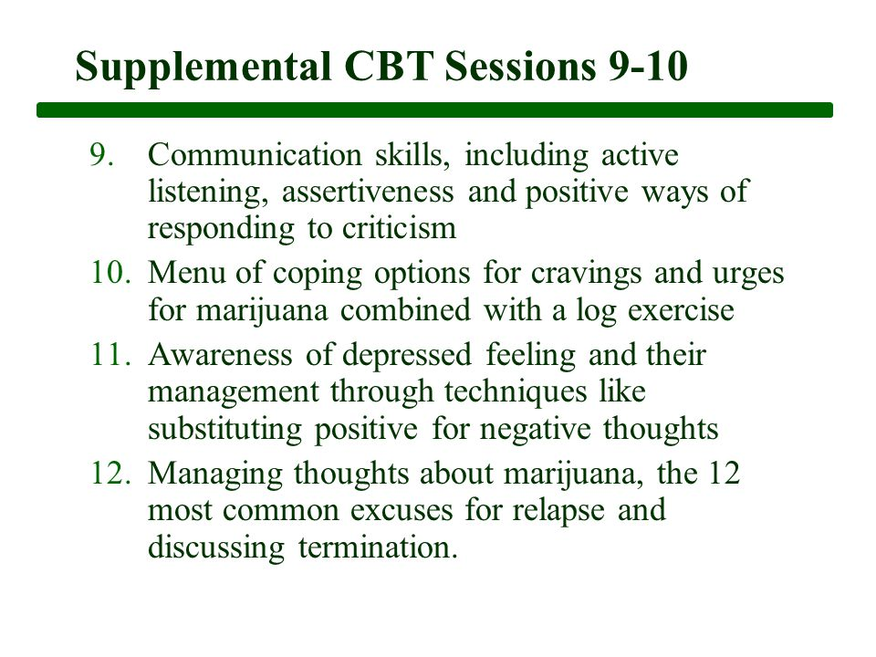 Supplemental CBT Sessions 9-10 9.Communication skills, including active listening, assertiveness and positive ways of responding to criticism 10.Menu of coping options for cravings and urges for marijuana combined with a log exercise 11.Awareness of depressed feeling and their management through techniques like substituting positive for negative thoughts 12.Managing thoughts about marijuana, the 12 most common excuses for relapse and discussing termination.