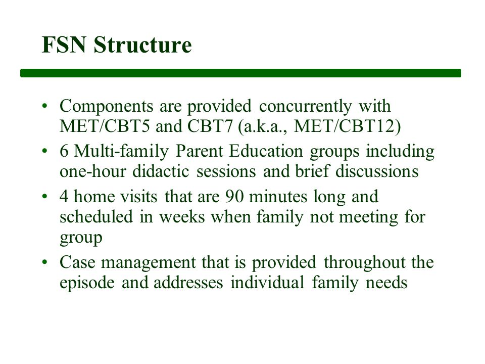 FSN Structure Components are provided concurrently with MET/CBT5 and CBT7 (a.k.a., MET/CBT12) 6 Multi-family Parent Education groups including one-hour didactic sessions and brief discussions 4 home visits that are 90 minutes long and scheduled in weeks when family not meeting for group Case management that is provided throughout the episode and addresses individual family needs