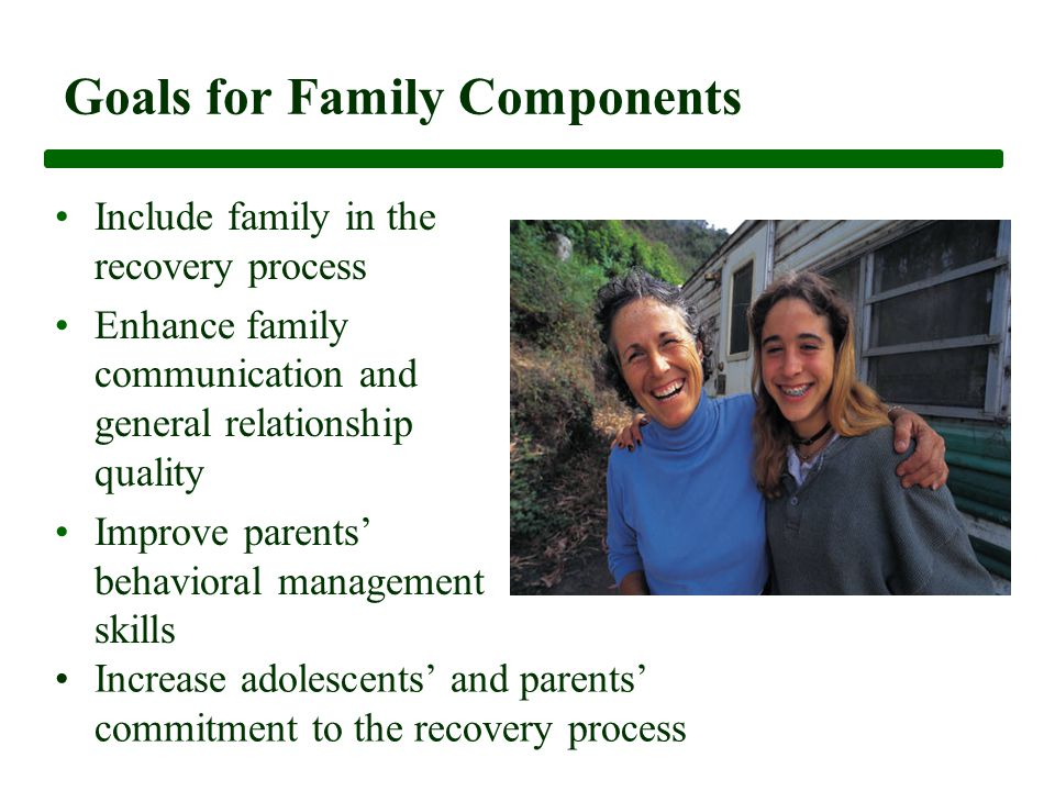 Goals for Family Components Include family in the recovery process Enhance family communication and general relationship quality Improve parents' behavioral management skills Increase adolescents' and parents' commitment to the recovery process
