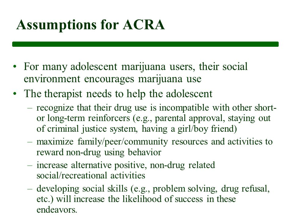 Assumptions for ACRA For many adolescent marijuana users, their social environment encourages marijuana use The therapist needs to help the adolescent –recognize that their drug use is incompatible with other short- or long-term reinforcers (e.g., parental approval, staying out of criminal justice system, having a girl/boy friend) –maximize family/peer/community resources and activities to reward non-drug using behavior –increase alternative positive, non-drug related social/recreational activities –developing social skills (e.g., problem solving, drug refusal, etc.) will increase the likelihood of success in these endeavors.