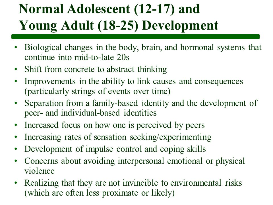 Normal Adolescent (12-17) and Young Adult (18-25) Development Biological changes in the body, brain, and hormonal systems that continue into mid-to-late 20s Shift from concrete to abstract thinking Improvements in the ability to link causes and consequences (particularly strings of events over time) Separation from a family-based identity and the development of peer- and individual-based identities Increased focus on how one is perceived by peers Increasing rates of sensation seeking/experimenting Development of impulse control and coping skills Concerns about avoiding interpersonal emotional or physical violence Realizing that they are not invincible to environmental risks (which are often less proximate or likely)