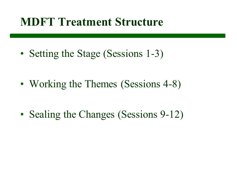 MDFT Treatment Structure Setting the Stage (Sessions 1-3) Working the Themes (Sessions 4-8) Sealing the Changes (Sessions 9-12)