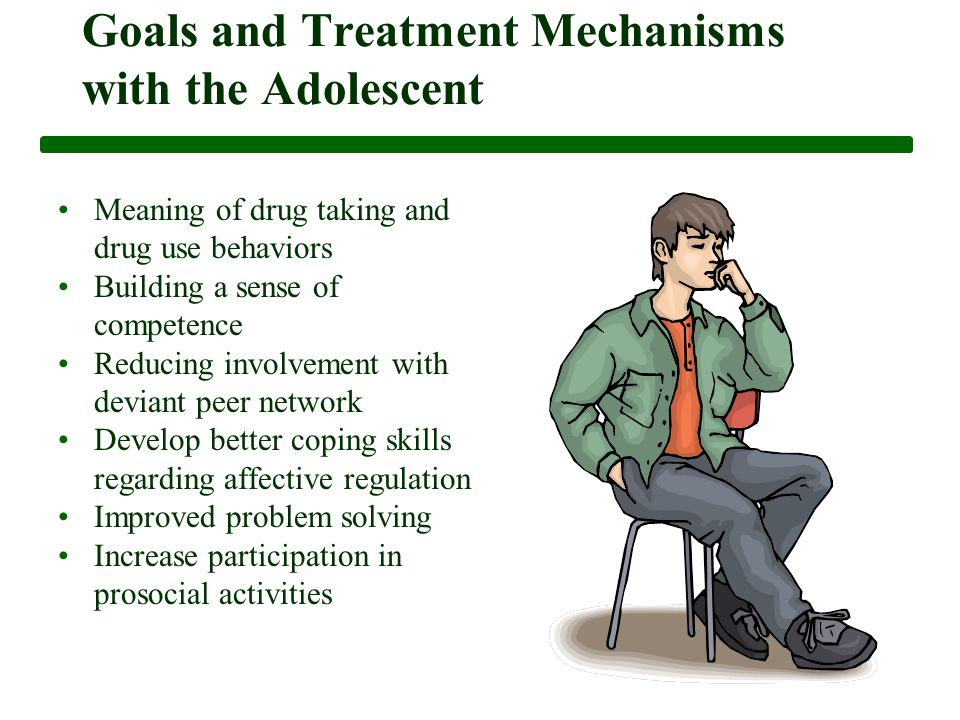 Goals and Treatment Mechanisms with the Adolescent Meaning of drug taking and drug use behaviors Building a sense of competence Reducing involvement with deviant peer network Develop better coping skills regarding affective regulation Improved problem solving Increase participation in prosocial activities
