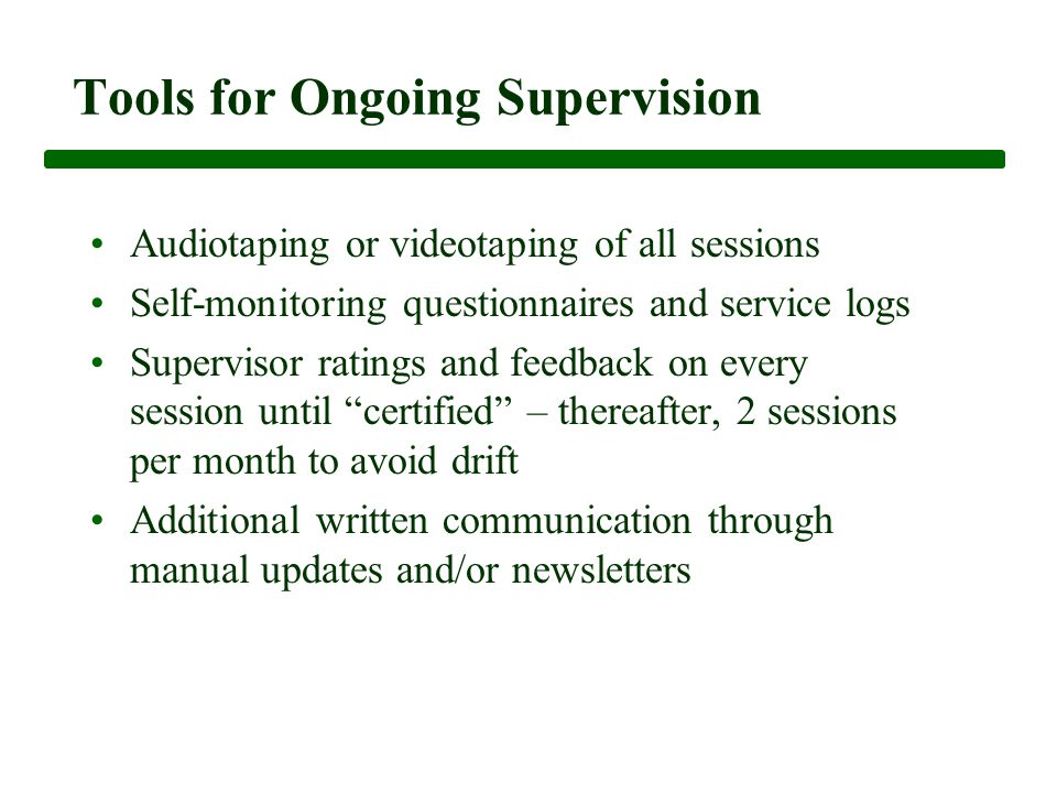 Tools for Ongoing Supervision Audiotaping or videotaping of all sessions Self-monitoring questionnaires and service logs Supervisor ratings and feedback on every session until certified – thereafter, 2 sessions per month to avoid drift Additional written communication through manual updates and/or newsletters