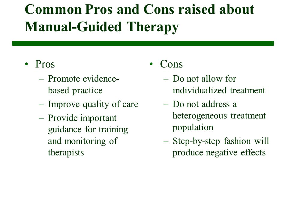 Common Pros and Cons raised about Manual-Guided Therapy Pros –Promote evidence- based practice –Improve quality of care –Provide important guidance for training and monitoring of therapists Cons –Do not allow for individualized treatment –Do not address a heterogeneous treatment population –Step-by-step fashion will produce negative effects