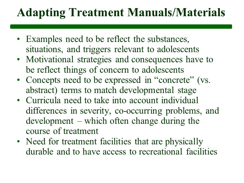 Adapting Treatment Manuals/Materials Examples need to be reflect the substances, situations, and triggers relevant to adolescents Motivational strategies and consequences have to be reflect things of concern to adolescents Concepts need to be expressed in concrete (vs.