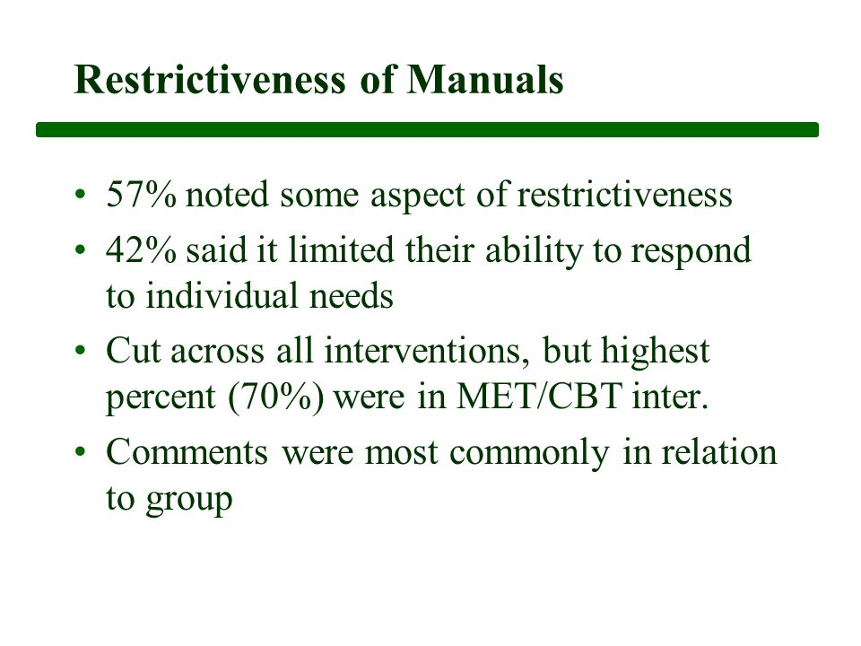 Restrictiveness of Manuals 57% noted some aspect of restrictiveness 42% said it limited their ability to respond to individual needs Cut across all interventions, but highest percent (70%) were in MET/CBT inter.