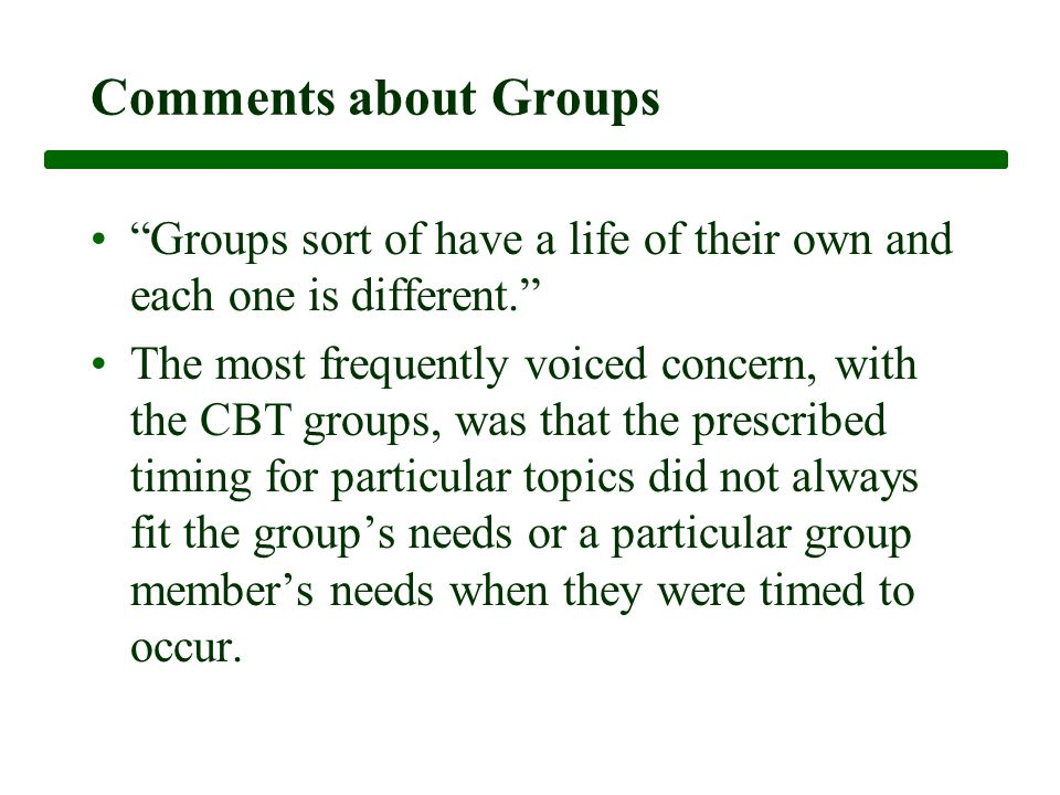 Comments about Groups Groups sort of have a life of their own and each one is different. The most frequently voiced concern, with the CBT groups, was that the prescribed timing for particular topics did not always fit the group's needs or a particular group member's needs when they were timed to occur.
