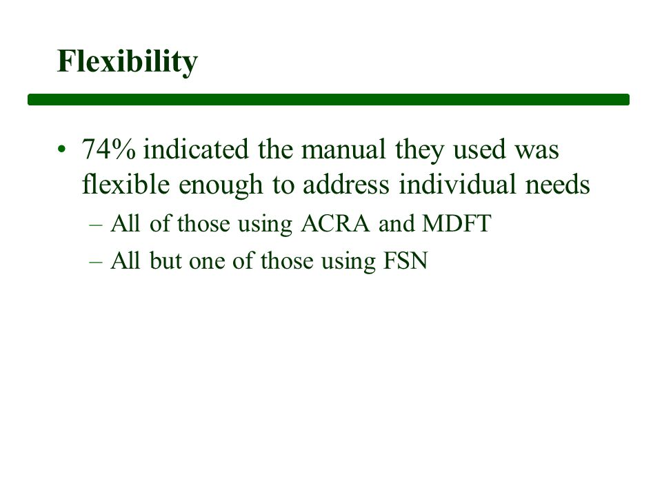Flexibility 74% indicated the manual they used was flexible enough to address individual needs –All of those using ACRA and MDFT –All but one of those using FSN