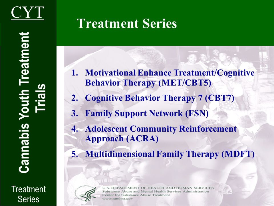 Treatment Series Cannabis Youth Treatment Trials CYT 1.Motivational Enhance Treatment/Cognitive Behavior Therapy (MET/CBT5) 2.Cognitive Behavior Therapy 7 (CBT7) 3.Family Support Network (FSN) 4.Adolescent Community Reinforcement Approach (ACRA) 5.Multidimensional Family Therapy (MDFT) Treatment Series