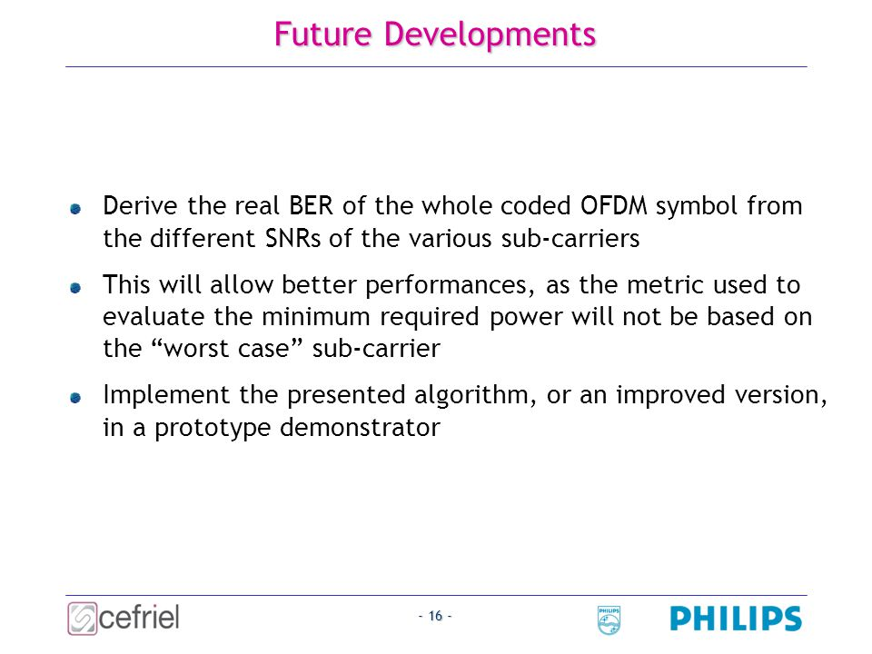 - 16 - Future Developments Derive the real BER of the whole coded OFDM symbol from the different SNRs of the various sub-carriers This will allow better performances, as the metric used to evaluate the minimum required power will not be based on the worst case sub-carrier Implement the presented algorithm, or an improved version, in a prototype demonstrator
