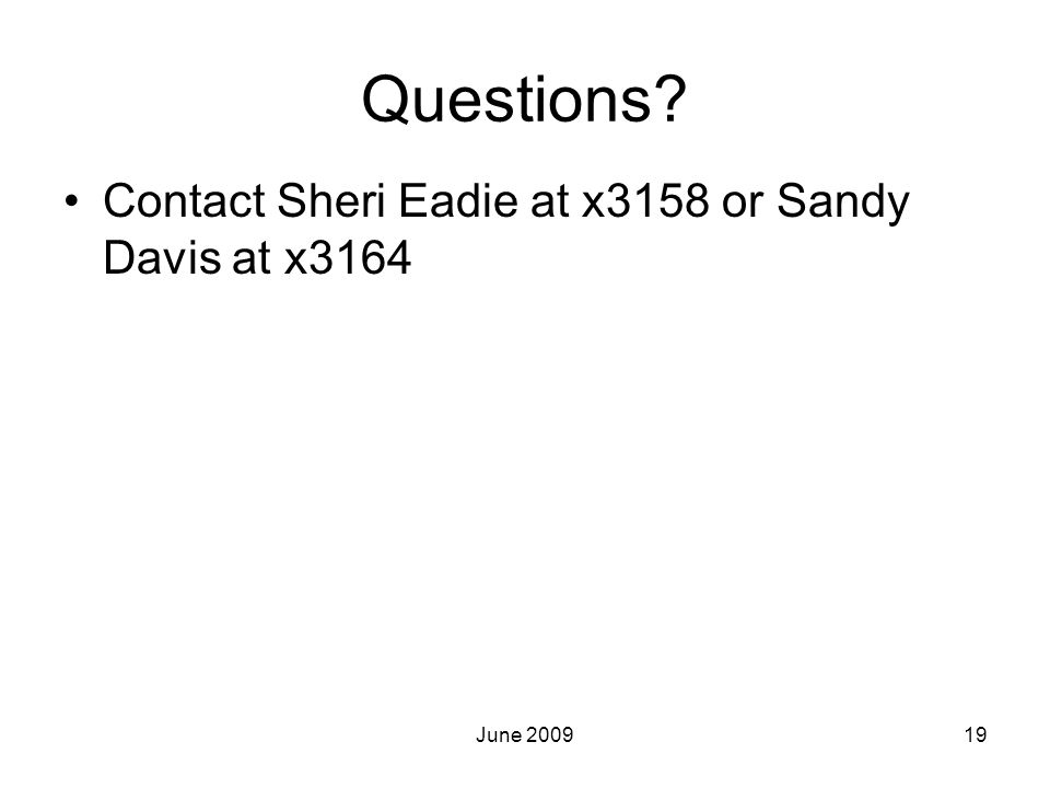 Questions Contact Sheri Eadie at x3158 or Sandy Davis at x3164 19June 2009