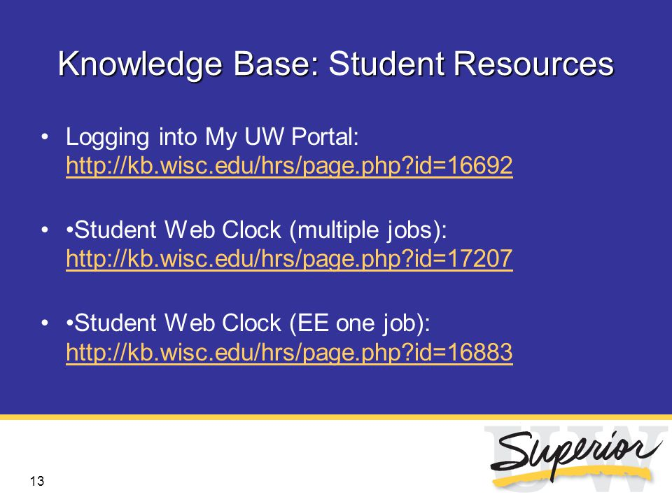 13 Knowledge Base:tudent Resources Knowledge Base: Student Resources Logging into My UW Portal: http://kb.wisc.edu/hrs/page.php id=16692 http://kb.wisc.edu/hrs/page.php id=16692 Student Web Clock (multiple jobs): http://kb.wisc.edu/hrs/page.php id=17207 http://kb.wisc.edu/hrs/page.php id=17207 Student Web Clock (EE one job): http://kb.wisc.edu/hrs/page.php id=16883 http://kb.wisc.edu/hrs/page.php id=16883
