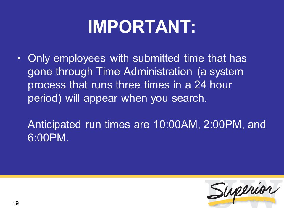 19 IMPORTANT: Only employees with submitted time that has gone through Time Administration (a system process that runs three times in a 24 hour period) will appear when you search.