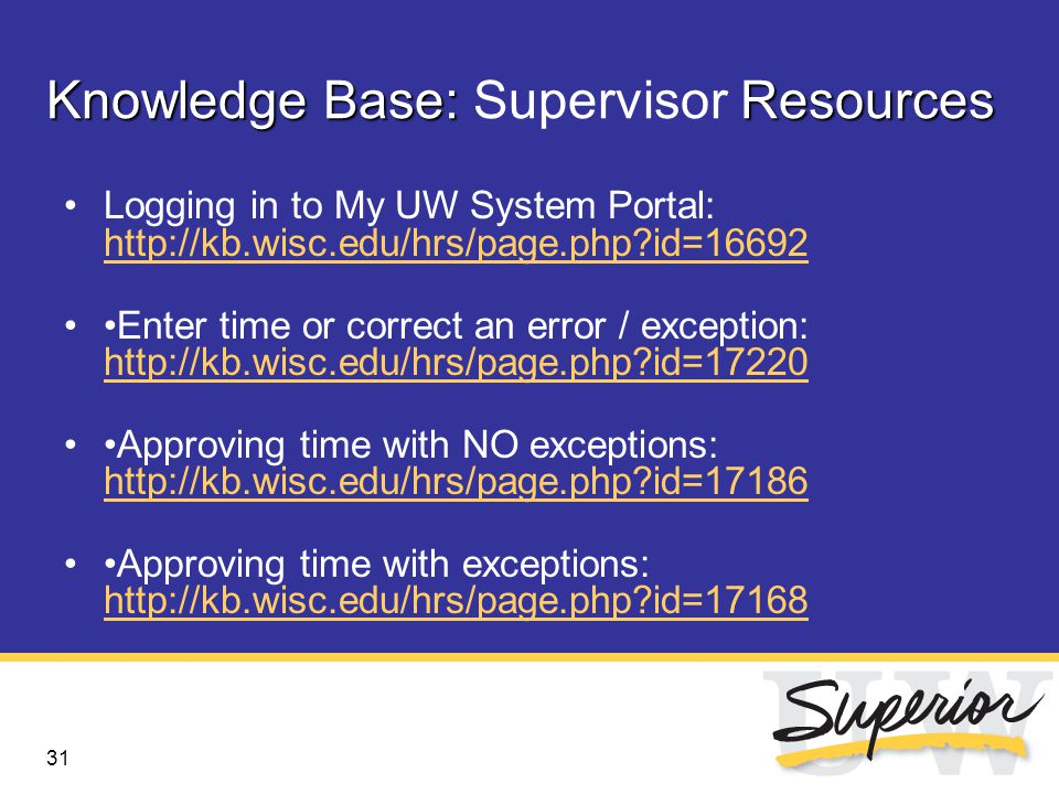 31 Knowledge Base: Resources Knowledge Base: Supervisor Resources Logging in to My UW System Portal: http://kb.wisc.edu/hrs/page.php id=16692 http://kb.wisc.edu/hrs/page.php id=16692 Enter time or correct an error / exception: http://kb.wisc.edu/hrs/page.php id=17220 http://kb.wisc.edu/hrs/page.php id=17220 Approving time with NO exceptions: http://kb.wisc.edu/hrs/page.php id=17186 http://kb.wisc.edu/hrs/page.php id=17186 Approving time with exceptions: http://kb.wisc.edu/hrs/page.php id=17168 http://kb.wisc.edu/hrs/page.php id=17168