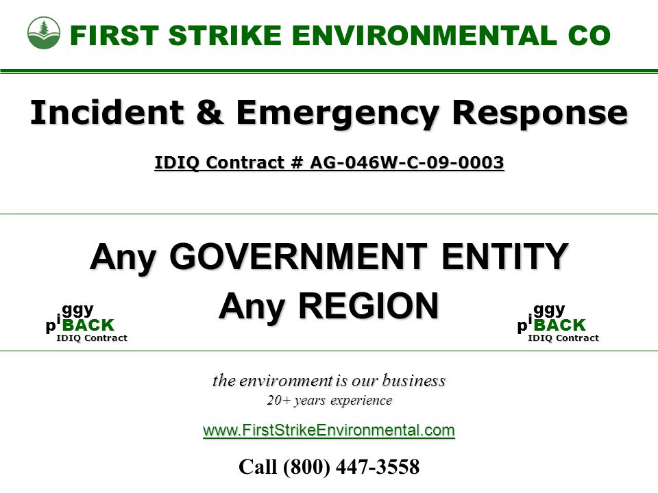 the environment is our business 20+ years experience FIRST STRIKE ENVIRONMENTAL CO Any GOVERNMENT ENTITY www.FirstStrikeEnvironmental.com Incident & Emergency Response IDIQ Contract # AG-046W-C-09-0003 Any REGION Call (800) 447-3558 IDIQ Contract pipi ggy BACK IDIQ Contract pipi ggy BACK