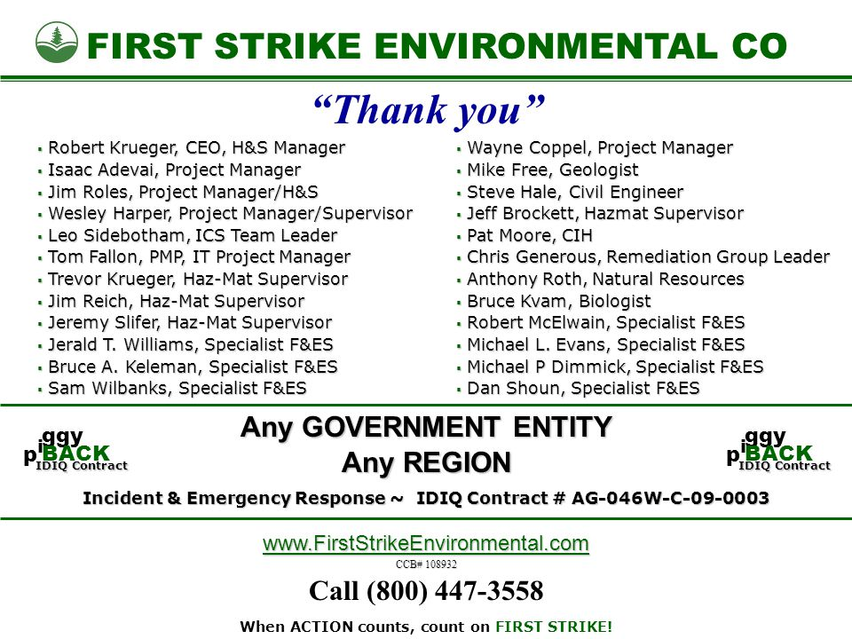 FIRST STRIKE ENVIRONMENTAL CO Any GOVERNMENT ENTITY www.FirstStrikeEnvironmental.com CCB# 108932 Incident & Emergency Response ~ IDIQ Contract # AG-046W-C-09-0003 Any REGION Call (800) 447-3558 Thank you  Wayne Coppel, Project Manager  Mike Free, Geologist  Steve Hale, Civil Engineer  Jeff Brockett, Hazmat Supervisor  Pat Moore, CIH  Chris Generous, Remediation Group Leader  Anthony Roth, Natural Resources  Bruce Kvam, Biologist  Robert McElwain, Specialist F&ES  Michael L.