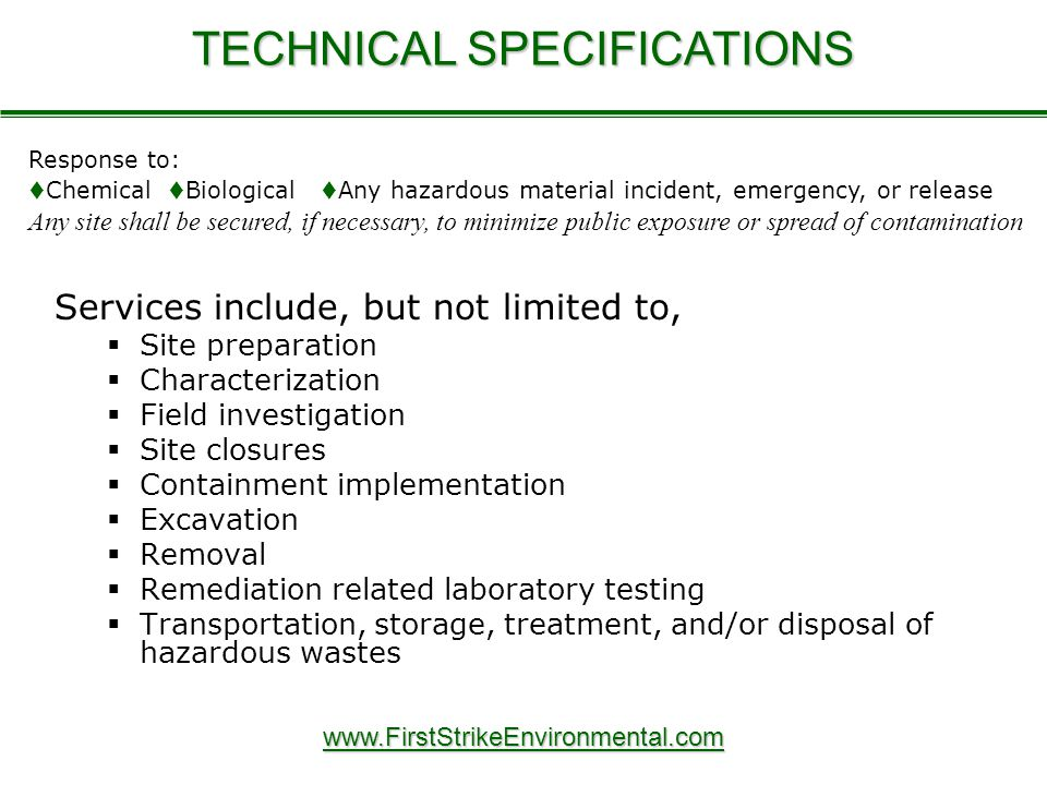 Services include, but not limited to,   Site preparation   Characterization   Field investigation   Site closures   Containment implementation   Excavation   Removal   Remediation related laboratory testing   Transportation, storage, treatment, and/or disposal of hazardous wastes TECHNICAL SPECIFICATIONS www.FirstStrikeEnvironmental.com Response to:  Chemical  Biological  Any hazardous material incident, emergency, or release Any site shall be secured, if necessary, to minimize public exposure or spread of contamination