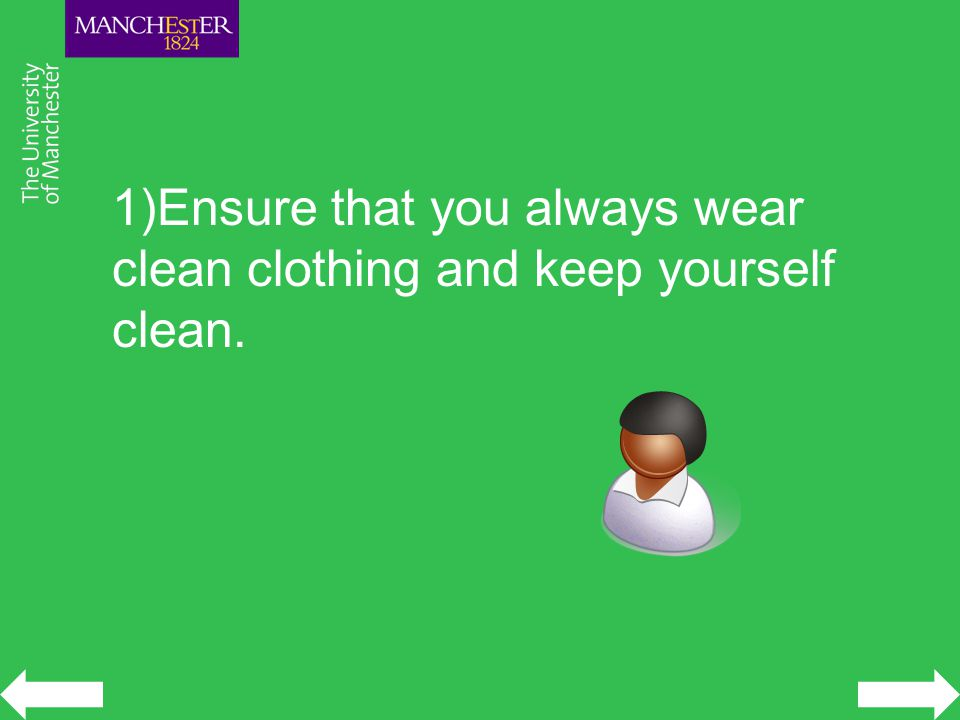 1)Ensure that you always wear clean clothing and keep yourself clean.