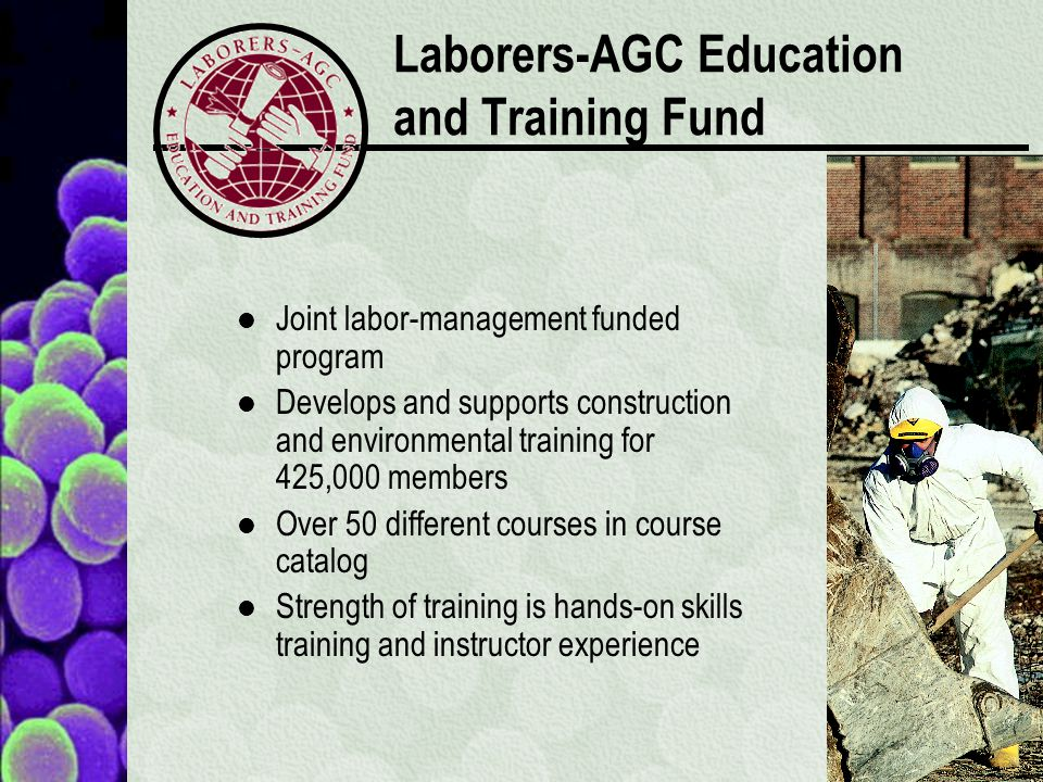 Laborers-AGC Education and Training Fund Joint labor-management funded program Develops and supports construction and environmental training for 425,000 members Over 50 different courses in course catalog Strength of training is hands-on skills training and instructor experience