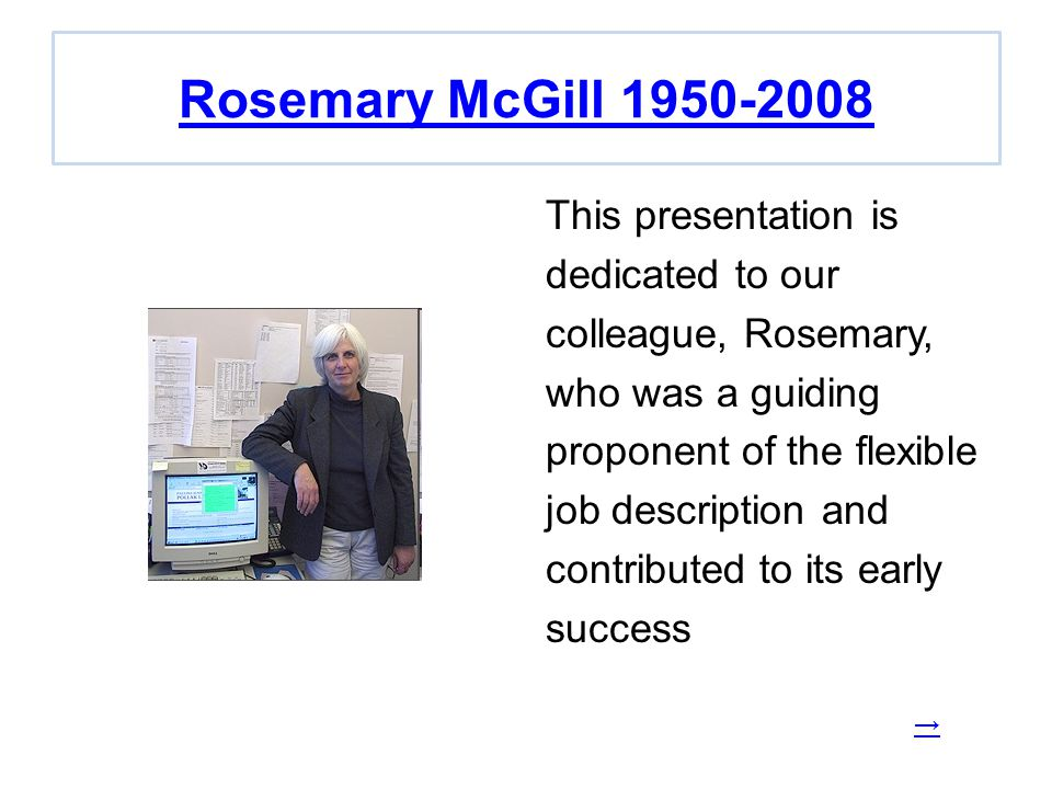 Rosemary McGill 1950-2008 This presentation is dedicated to our colleague, Rosemary, who was a guiding proponent of the flexible job description and contributed to its early success →