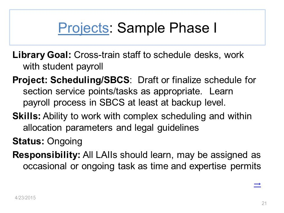 21 Projects: Sample Phase I Library Goal: Cross-train staff to schedule desks, work with student payroll Project: Scheduling/SBCS: Draft or finalize schedule for section service points/tasks as appropriate.