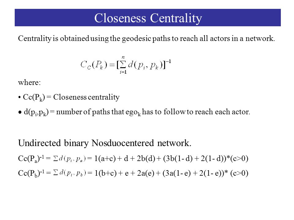 Closeness Centrality Centrality is obtained using the geodesic paths to reach all actors in a network.