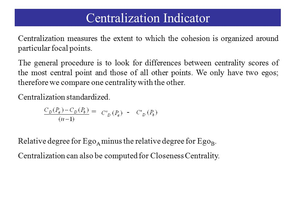 Centralization Indicator Centralization measures the extent to which the cohesion is organized around particular focal points.