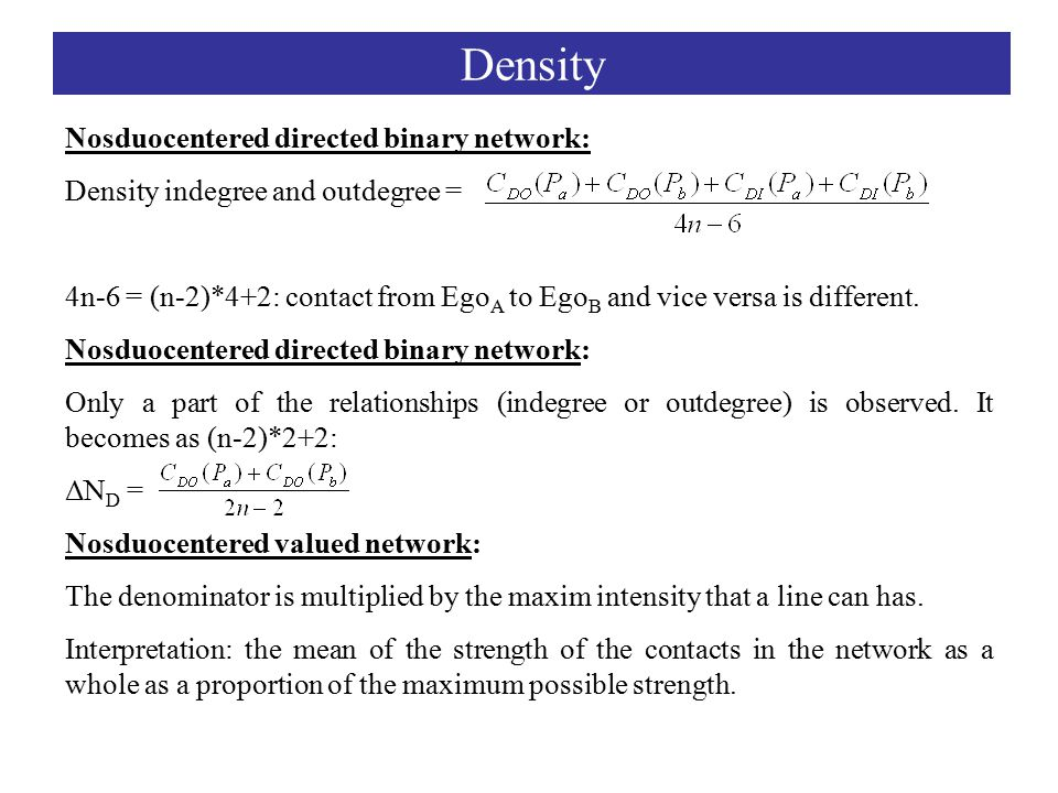 Density Nosduocentered directed binary network: Density indegree and outdegree = 4n-6 = (n-2)*4+2: contact from Ego A to Ego B and vice versa is different.