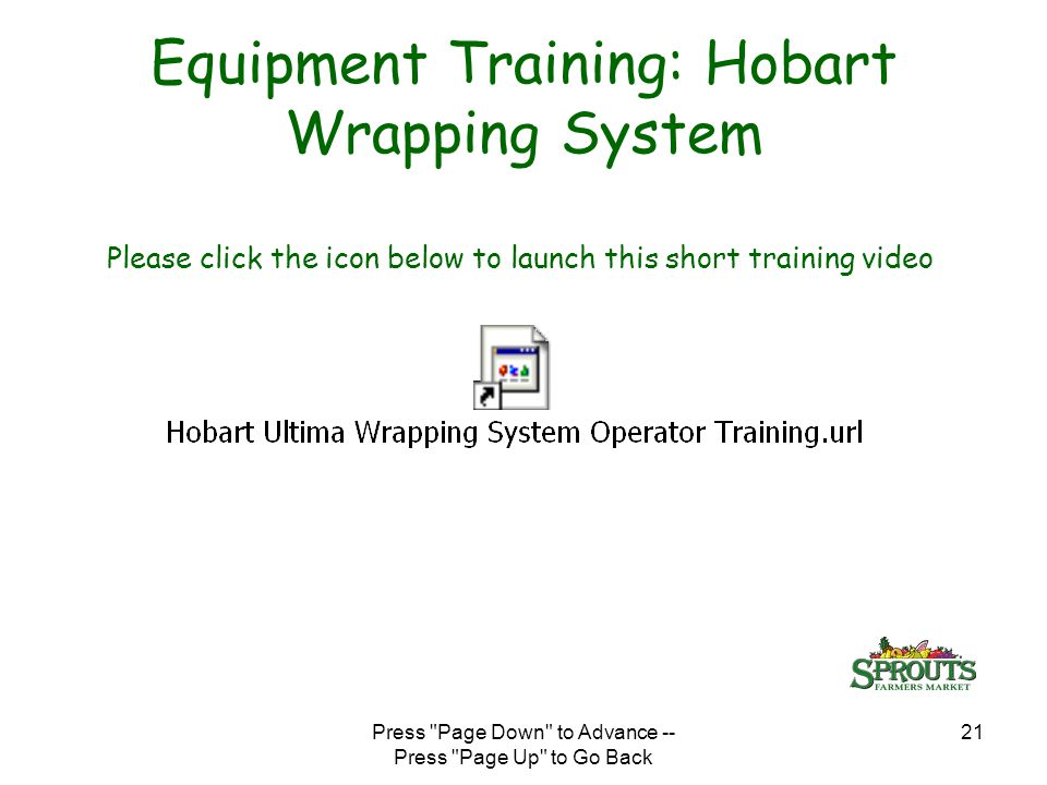 Press Page Down to Advance -- Press Page Up to Go Back 21 Equipment Training: Hobart Wrapping System Please click the icon below to launch this short training video