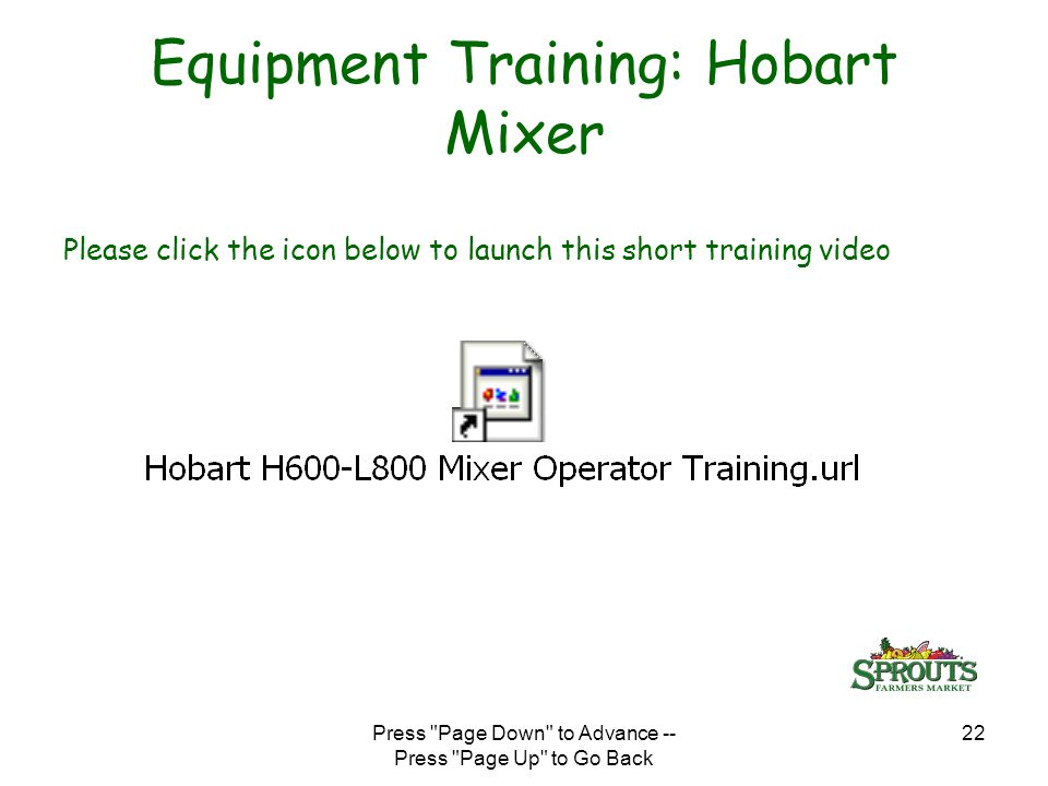 Press Page Down to Advance -- Press Page Up to Go Back 22 Equipment Training: Hobart Mixer Please click the icon below to launch this short training video