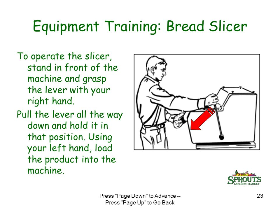 Press Page Down to Advance -- Press Page Up to Go Back 23 Equipment Training: Bread Slicer To operate the slicer, stand in front of the machine and grasp the lever with your right hand.