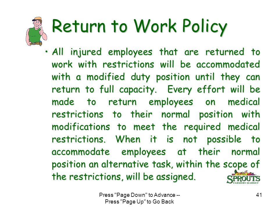 Press Page Down to Advance -- Press Page Up to Go Back 41 Return to Work Policy All injured employees that are returned to work with restrictions will be accommodated with a modified duty position until they can return to full capacity.