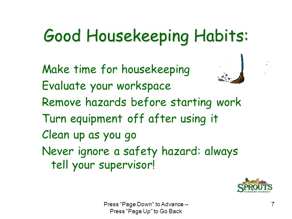 Press Page Down to Advance -- Press Page Up to Go Back 7 Good Housekeeping Habits: Make time for housekeeping Evaluate your workspace Remove hazards before starting work Turn equipment off after using it Clean up as you go Never ignore a safety hazard: always tell your supervisor!