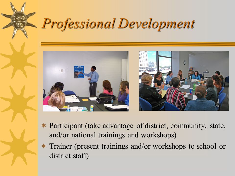 Professional Development  Participant (take advantage of district, community, state, and/or national trainings and workshops)  Trainer (present trainings and/or workshops to school or district staff)