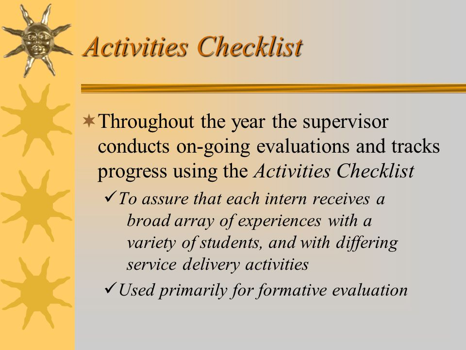 Activities Checklist  Throughout the year the supervisor conducts on-going evaluations and tracks progress using the Activities Checklist To assure that each intern receives a broad array of experiences with a variety of students, and with differing service delivery activities Used primarily for formative evaluation