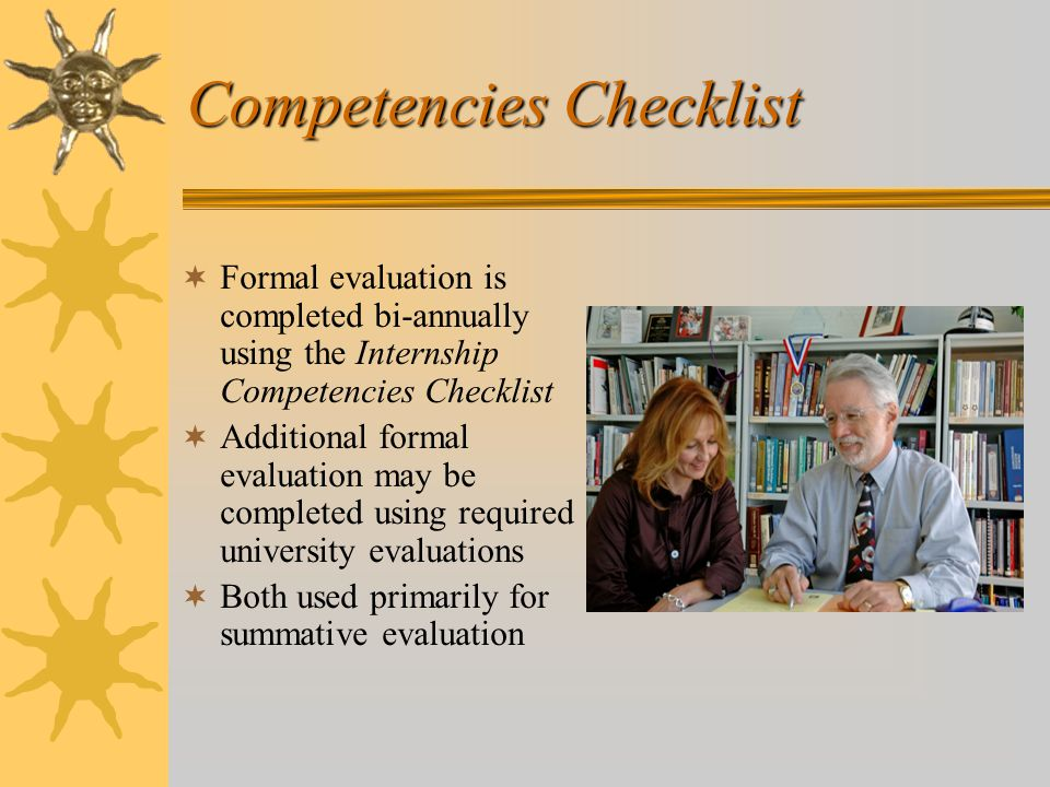 Competencies Checklist  Formal evaluation is completed bi-annually using the Internship Competencies Checklist  Additional formal evaluation may be completed using required university evaluations  Both used primarily for summative evaluation