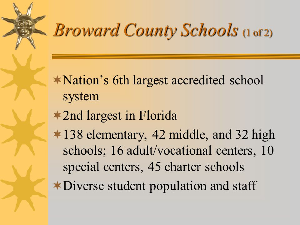 Broward County Schools (1 of 2)  Nation's 6th largest accredited school system  2nd largest in Florida  138 elementary, 42 middle, and 32 high schools; 16 adult/vocational centers, 10 special centers, 45 charter schools  Diverse student population and staff
