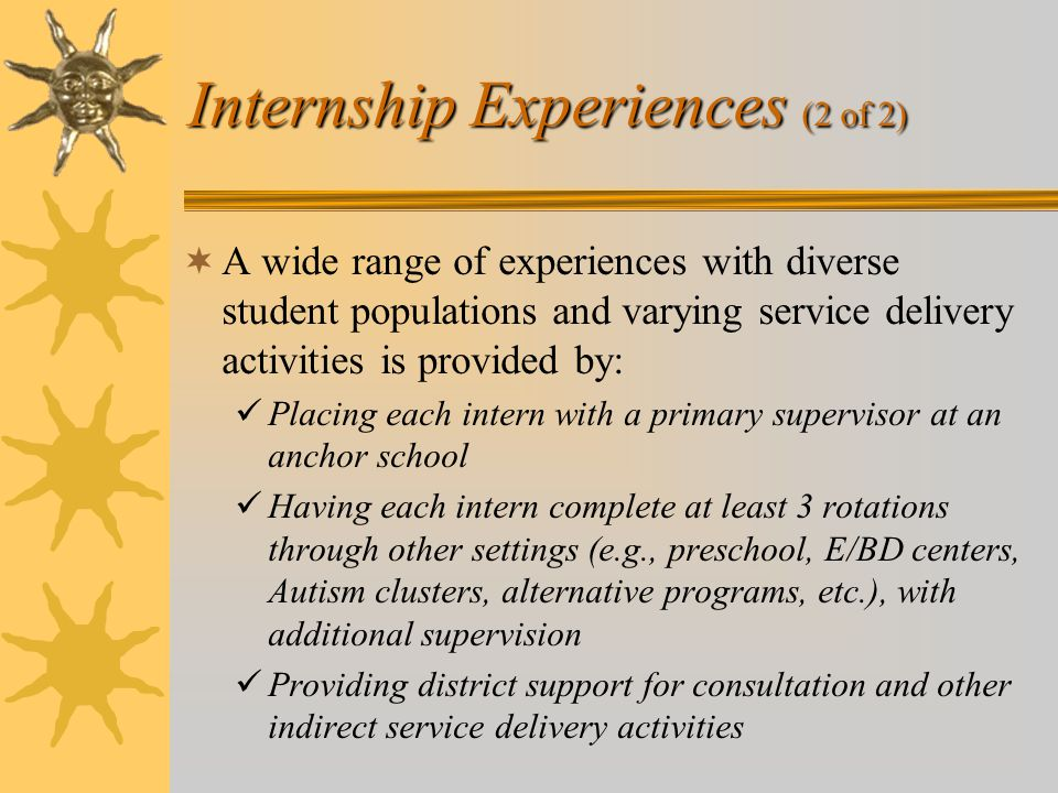 Internship Experiences (2 of 2)  A wide range of experiences with diverse student populations and varying service delivery activities is provided by: Placing each intern with a primary supervisor at an anchor school Having each intern complete at least 3 rotations through other settings (e.g., preschool, E/BD centers, Autism clusters, alternative programs, etc.), with additional supervision Providing district support for consultation and other indirect service delivery activities