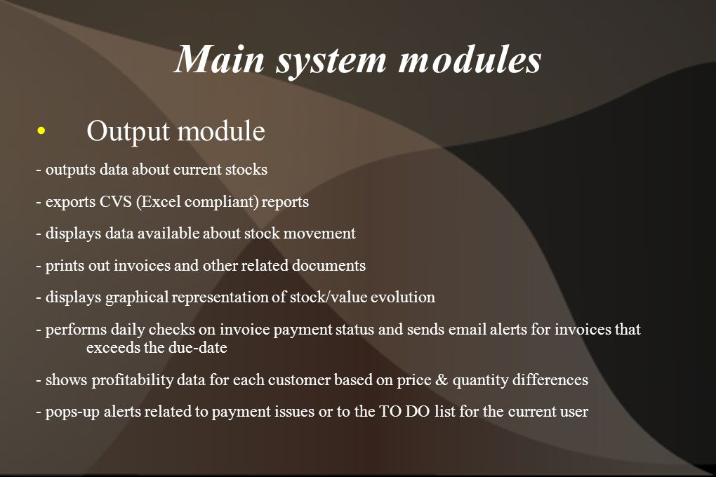 Main system modules Output module - outputs data about current stocks - exports CVS (Excel compliant) reports - displays data available about stock movement - prints out invoices and other related documents - displays graphical representation of stock/value evolution - performs daily checks on invoice payment status and sends email alerts for invoices that exceeds the due-date - shows profitability data for each customer based on price & quantity differences - pops-up alerts related to payment issues or to the TO DO list for the current user